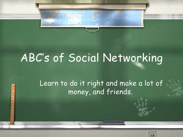 ABC's of Social Networking Learn to do it right and make a lot of money, and friends.