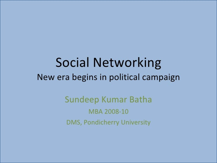 Social Networking New era begins in political campaign Sundeep Kumar Batha MBA 2008-10 DMS, Pondicherry University
