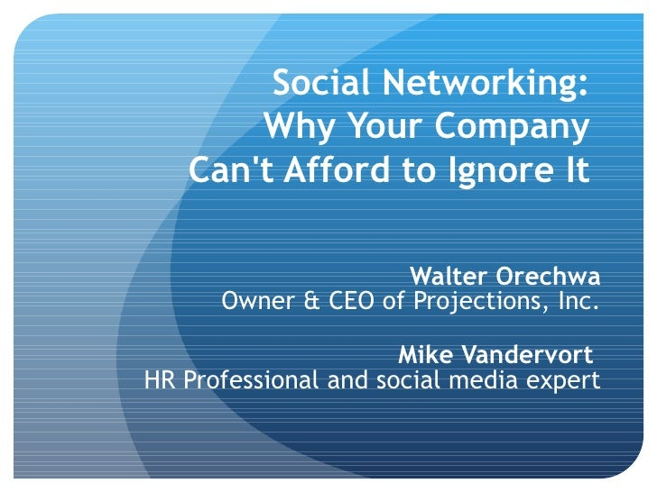 Social Networking:  Why Your Company  Can't Afford to Ignore It   Walter Orechwa Owner & CEO of Projections, Inc.   Mike V...