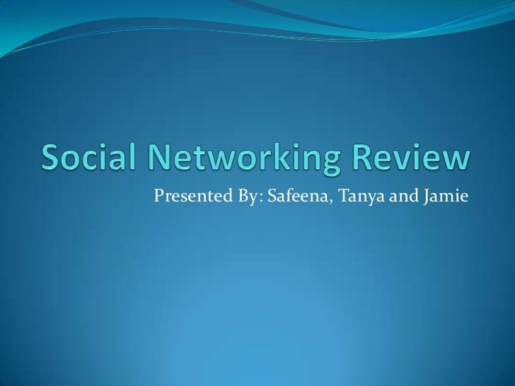 Social Networking Review<br />Presented By: Safeena, Tanya and Jamie<br />