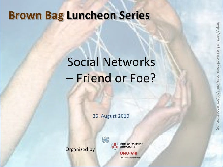 Social Networks – Friend or Foe?<br />Brown Bag Luncheon Series<br />http://nextup.files.wordpress.com/2007/09/collaborati...