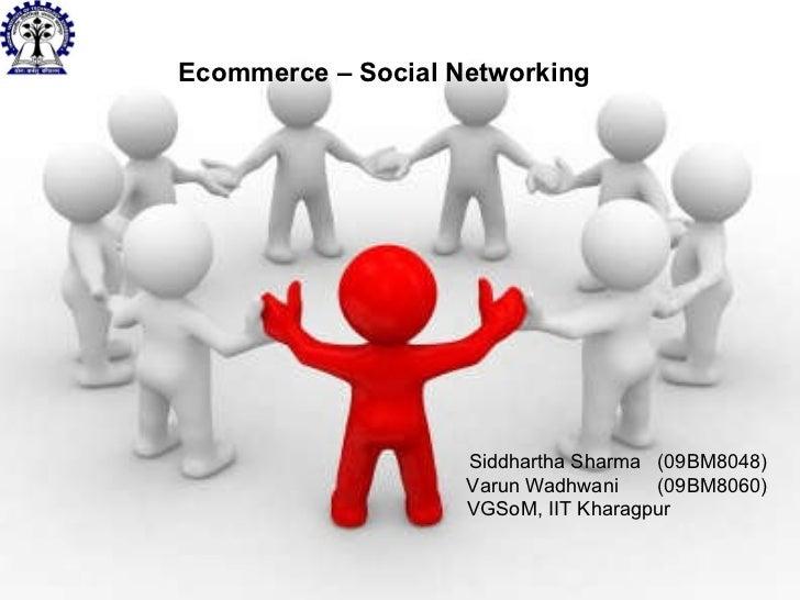 Siddhartha Sharma  (09BM8048) Varun Wadhwani  (09BM8060) VGSoM, IIT Kharagpur  Ecommerce – Social Networking