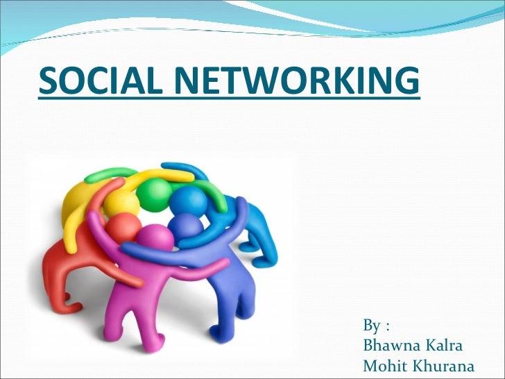 SOCIAL NETWORKING <ul><li>By : </li></ul><ul><li>Bhawna Kalra </li></ul><ul><li>Mohit Khurana </li></ul>
