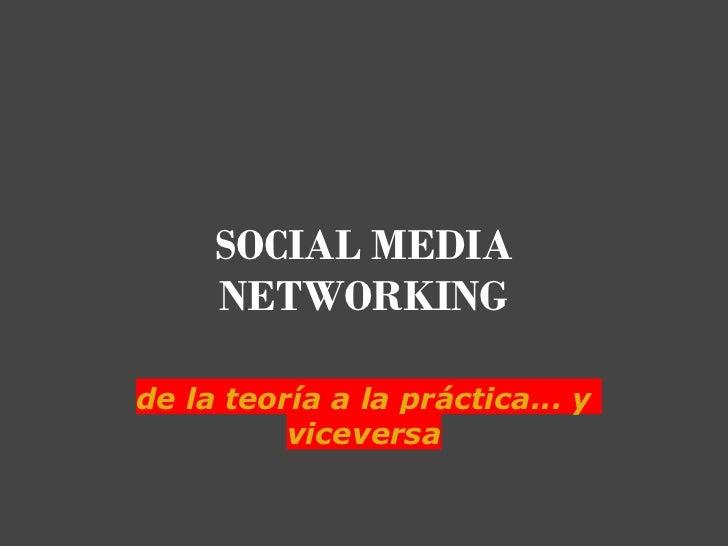 SOCIAL MEDIA     NETWORKING de la teoría a la práctica... y          viceversa