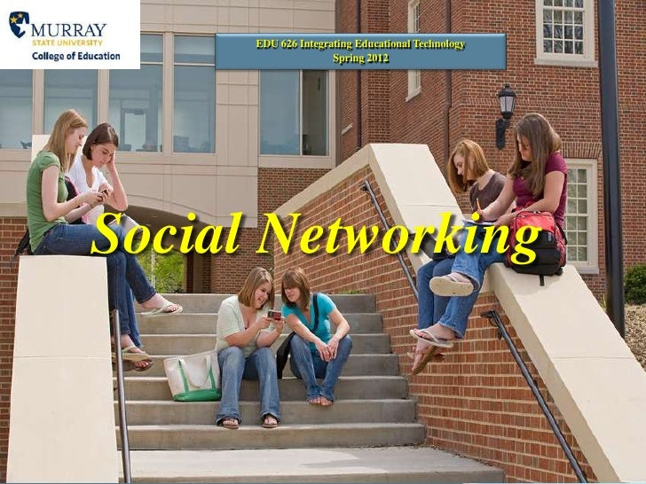 EDU 626 Integrating Educational Technology                     Spring 2012Social Networking