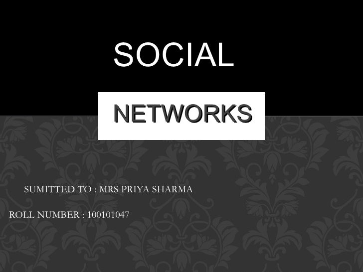 SOCIAL                   NETWORKS  SUMITTED TO : MRS PRIYA SHARMAROLL NUMBER : 100101047