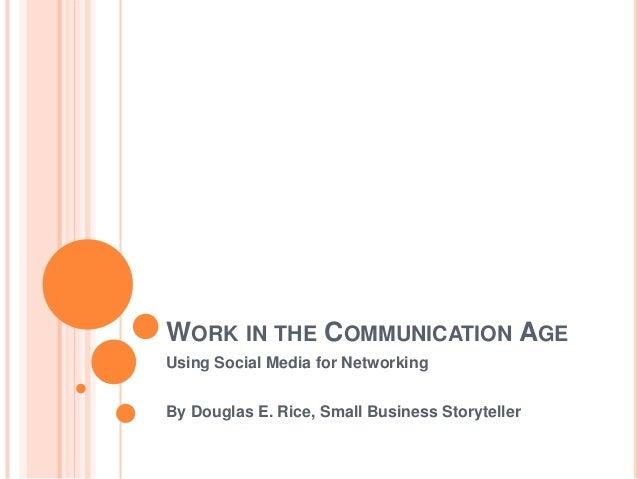 WORK IN THE COMMUNICATION AGEUsing Social Media for NetworkingBy Douglas E. Rice, Small Business Storyteller
