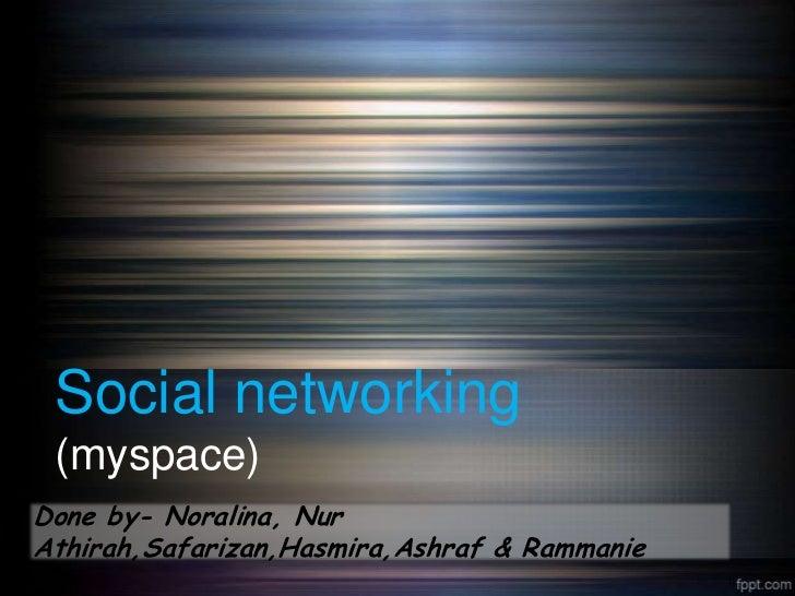 Social networking (myspace)Done by- Noralina, NurAthirah,Safarizan,Hasmira,Ashraf & Rammanie