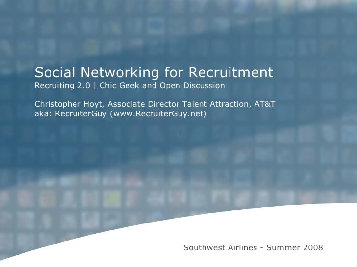 Southwest Airlines - Summer 2008 Social Networking for Recruitment Recruiting 2.0   Chic Geek and Open Discussion Christop...