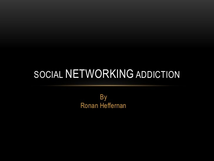 SOCIAL NETWORKING ADDICTION              By        Ronan Heffernan