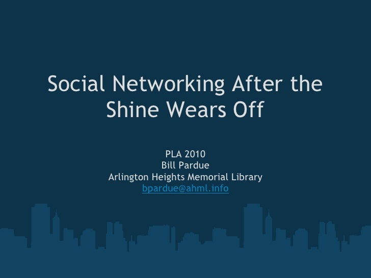 Social Networking After the       Shine Wears Off                   PLA 2010                  Bill Pardue      Arlington H...