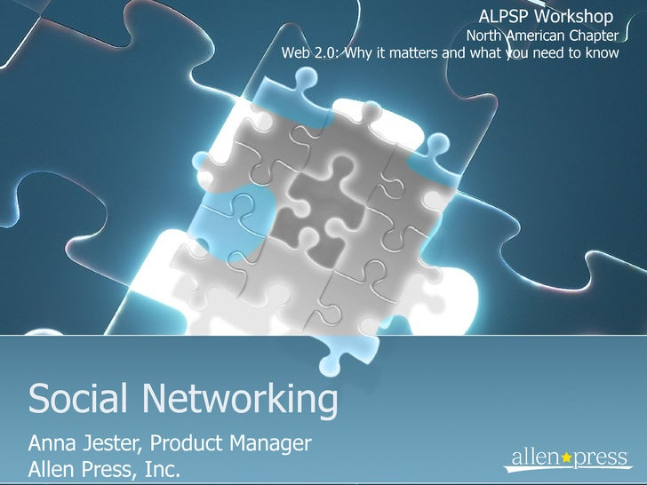 Social Networking Anna Jester, Product Manager Allen Press, Inc. ALPSP Workshop  North American Chapter Web 2.0: Why it ma...