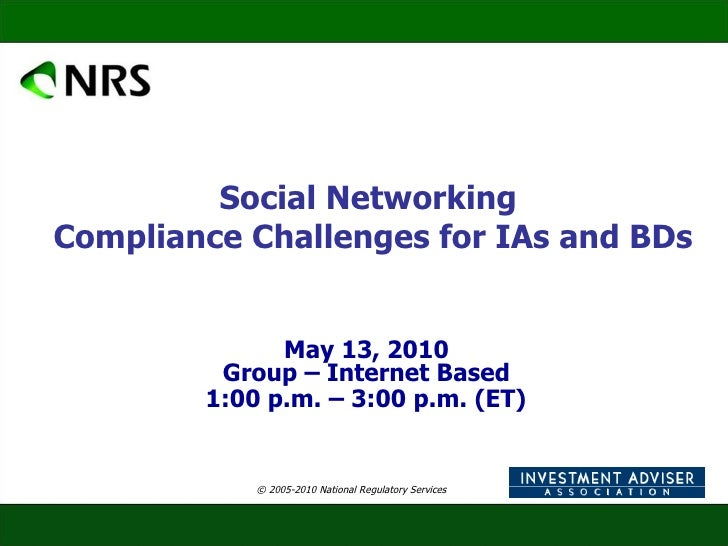 Social Networking  Compliance Challenges for IAs and BDs May 13, 2010  Group – Internet Based  1:00 p.m. – 3:00 p.m. (ET) ...
