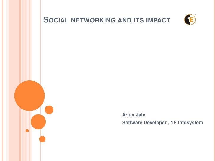 SOCIAL NETWORKING AND ITS IMPACT                   Arjun Jain                   Software Developer , 1E Infosystem