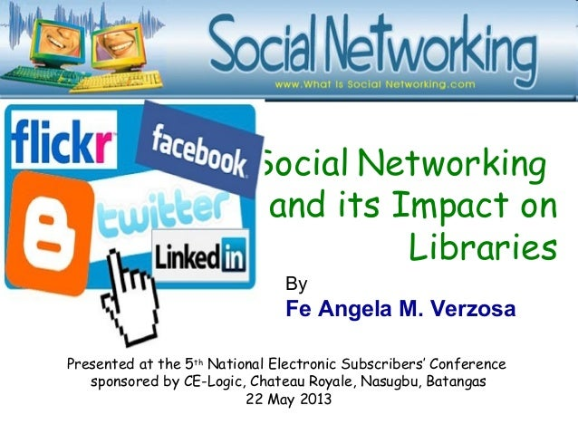 Social Networkingand its Impact onLibrariesPresented at the 5thNational Electronic Subscribers' Conferencesponsored by CE-...