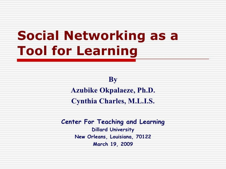 Social Networking as a Tool for  Learning   By Azubike Okpalaeze, Ph.D. Cynthia Charles, M.L.I.S. Center For Teaching and ...