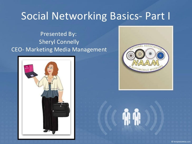 Social Networking Basics- Part I Presented By:  Sheryl Connelly CEO- Marketing Media Management