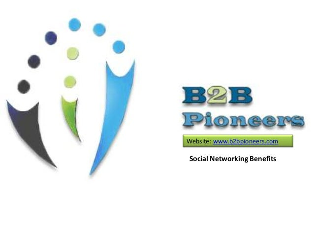 Website: www.b2bpioneers.com  Social Networking Benefits