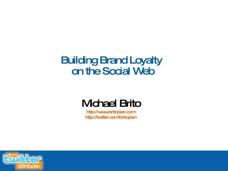 Building Brand Loyalty       on the Social Web           Michael Brito          http://w w                   w .britopian....