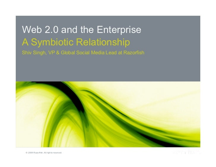 Web 2.0 and the Enterprise     A Symbiotic Relationship     Shiv Singh, VP & Global Social Media Lead at Razorfish     Pag...