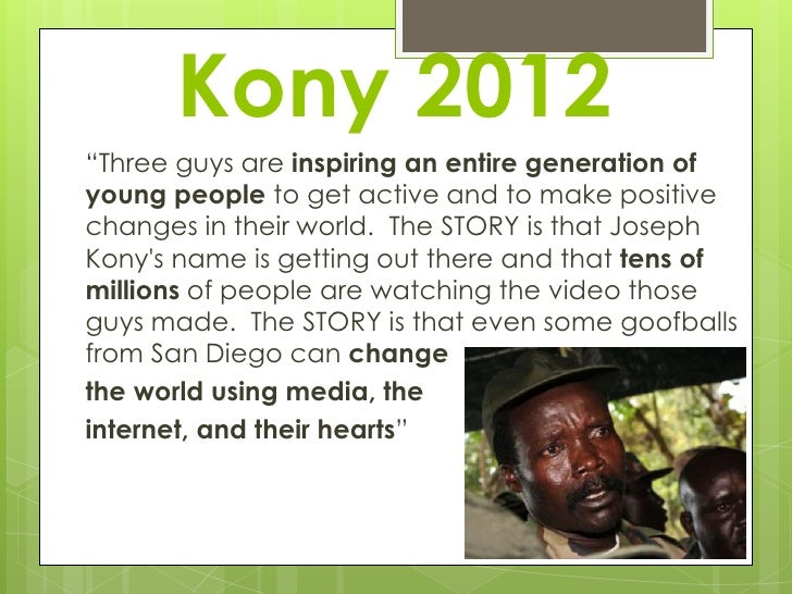 "Kony 2012""Three guys are inspiring an entire generation ofyoung people to get active and to make positivechanges in their ..."
