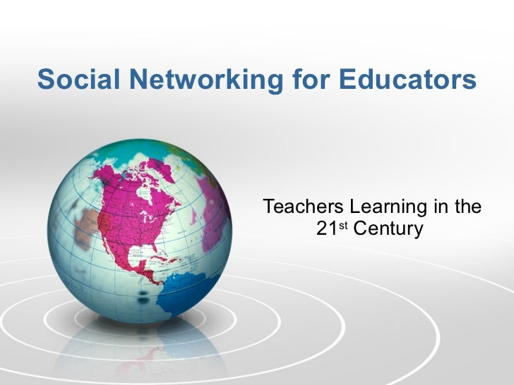 Social Networking for Educators Teachers Learning in the 21 st  Century