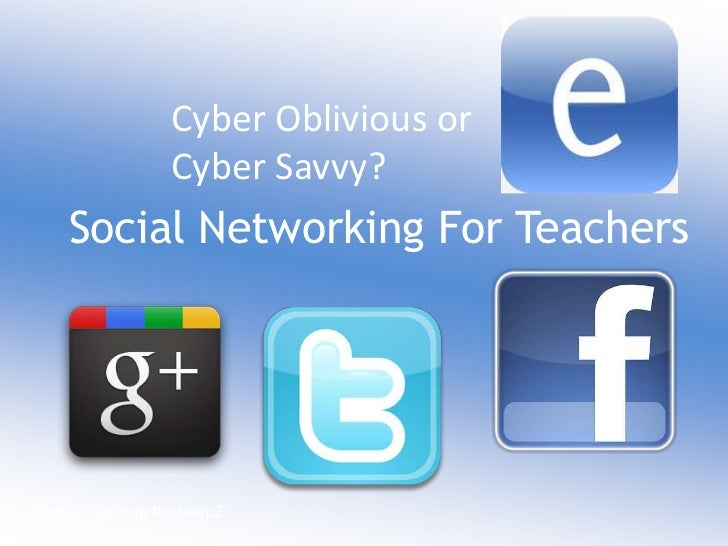 Cyber Oblivious or                 Cyber Savvy?    Social Networking For TeachersTwitter hashtag #esheep2