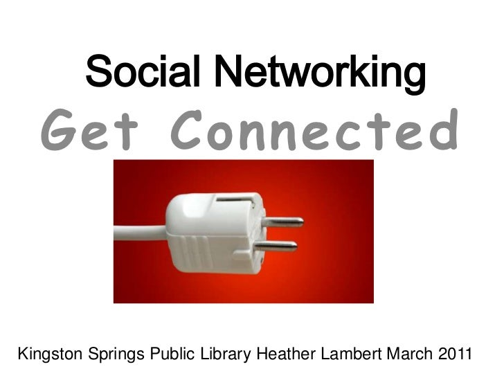 Social Networking<br />Get Connected<br />Kingston Springs Public Library Heather Lambert March 2011 <br />