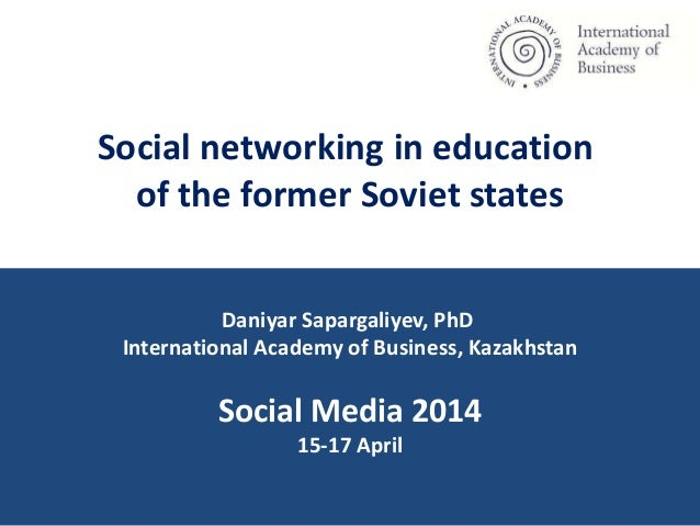 Social networking in education of the former Soviet states Daniyar Sapargaliyev, PhD International Academy of Business, Ka...