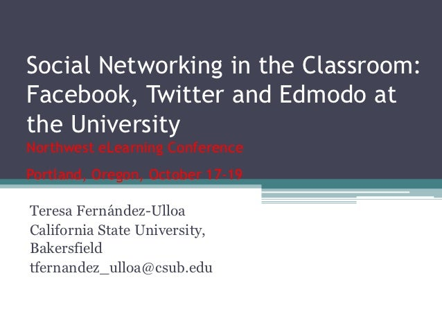 Social Networking in the Classroom:Facebook, Twitter and Edmodo atthe UniversityNorthwest eLearning ConferencePortland, Or...