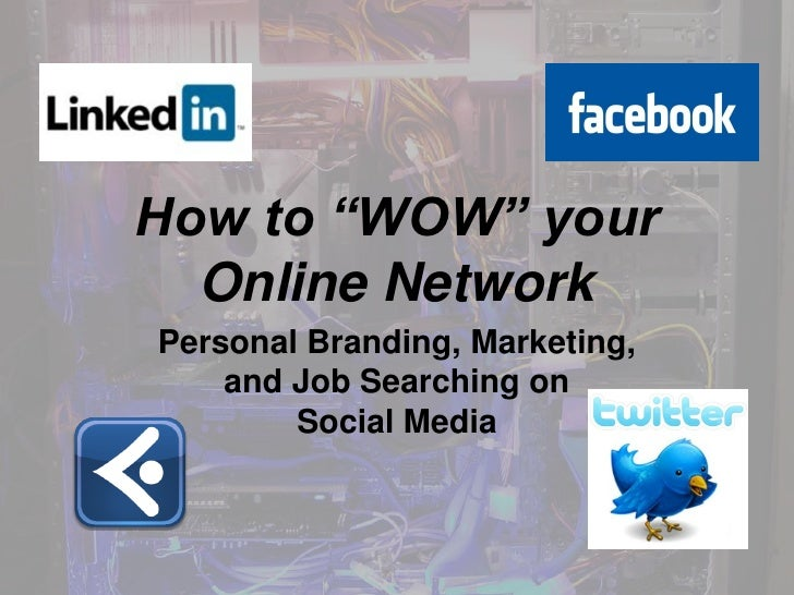 "How to ""WOW"" your  Online NetworkPersonal Branding, Marketing,    and Job Searching on        Social Media"
