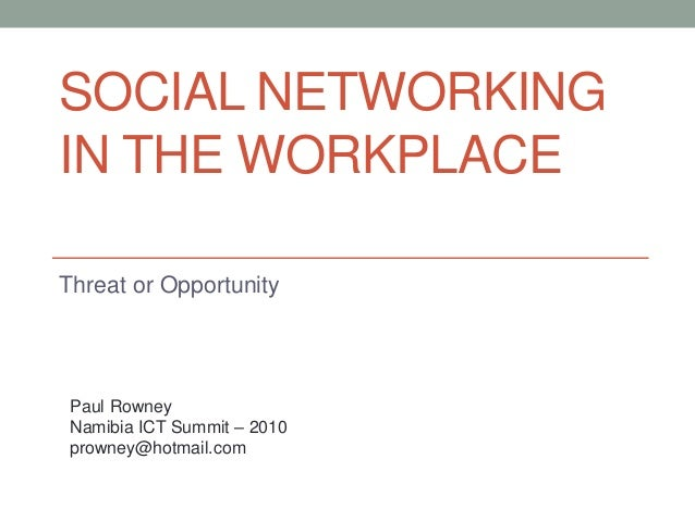 SOCIAL NETWORKING IN THE WORKPLACE Threat or Opportunity Paul Rowney Namibia ICT Summit – 2010 prowney@hotmail.com