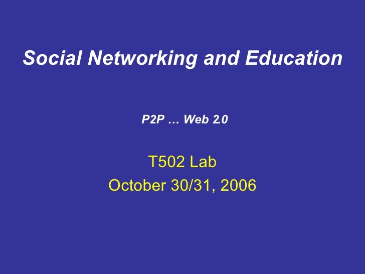T502 Lab October 30/31, 2006 P2P … Web 2.0 Social Networking and Education