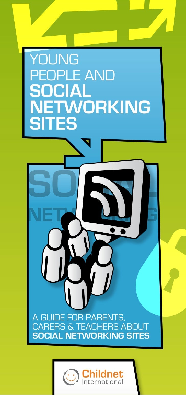YOUNGPEOPLE ANDsOCIALNETWOrKINGsITEsA GUIDE FOR PARENTS,CARERS & TEACHERS ABOUTsOCIAL NETWOrKING sITEs