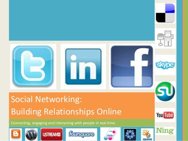 Connecting, engaging and interacting with people in real time. Social Networking: Building Relationships Online