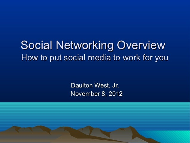 Social Networking OverviewHow to put social media to work for you             Daulton West, Jr.             November 8, 2012