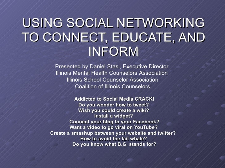 USING SOCIAL NETWORKING TO CONNECT, EDUCATE, AND INFORM Addicted to Social Media CRACK! Do you wonder how to tweet?  Wish ...