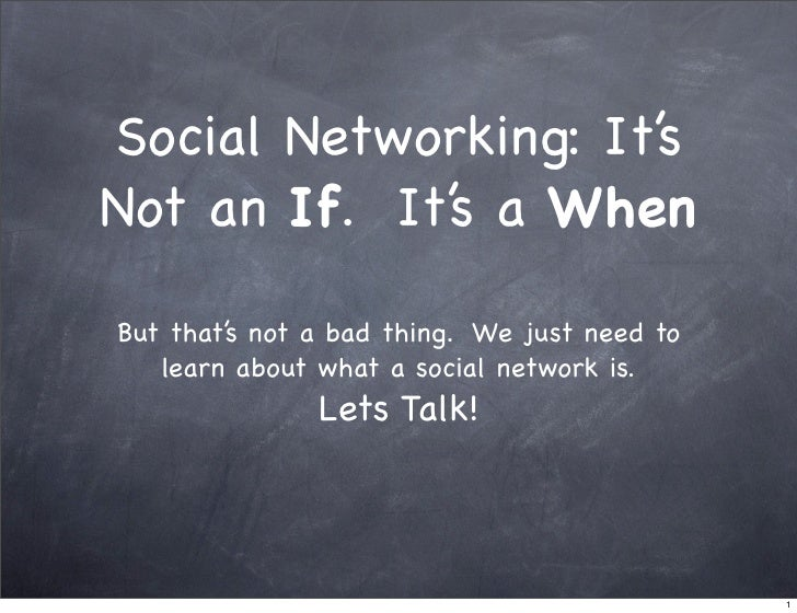 Social Networking: It's Not an If. It's a When  But that's not a bad thing. We just need to    learn about what a social n...