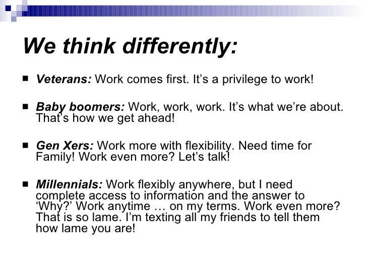 We think differently: <ul><li>Veterans:  Work comes first. It's a privilege to work! </li></ul><ul><li>Baby boomers:  Work...