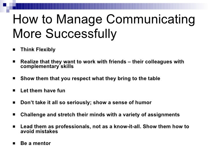 How to Manage Communicating More Successfully <ul><li>Think Flexibly </li></ul><ul><li>Realize that they want to work with...