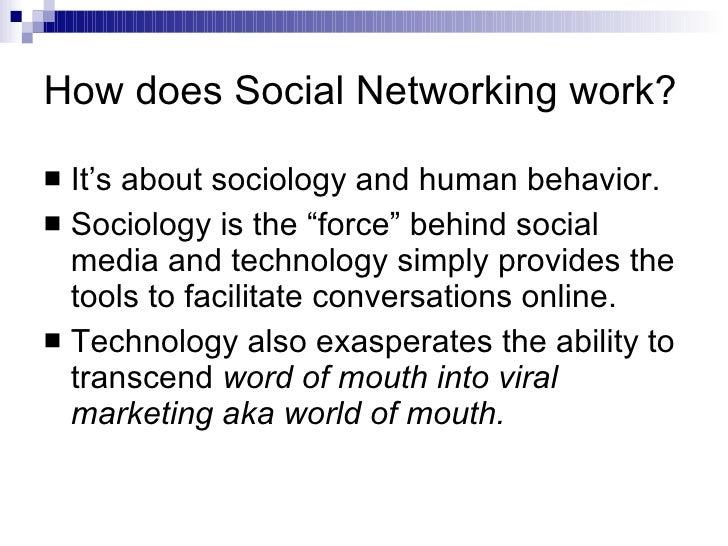 "How does Social Networking work? <ul><li>It's about sociology and human behavior. </li></ul><ul><li>Sociology is the ""forc..."