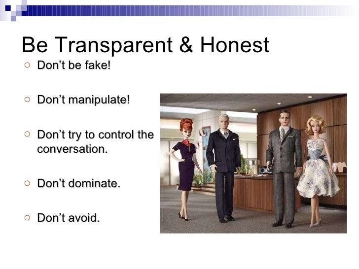 Be Transparent & Honest <ul><li>Don't be fake! </li></ul><ul><li>Don't manipulate! </li></ul><ul><li>Don't try to control ...