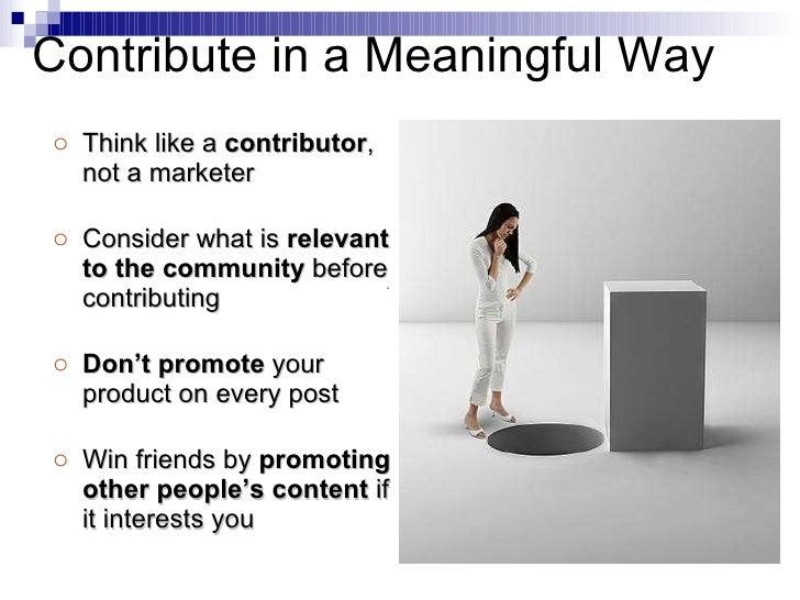<ul><li>Think like a  contributor , not a marketer </li></ul><ul><li>Consider what is  relevant to the community  before c...