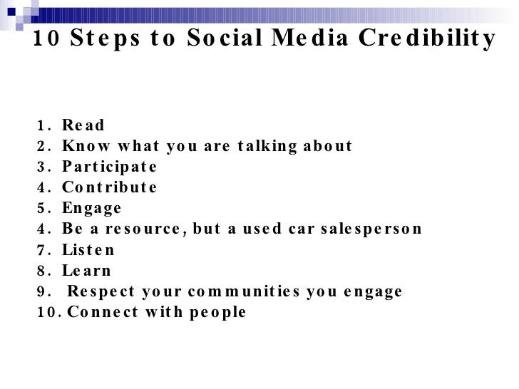 10 Steps to Social Media Credibility 1.  Read 2.  Know what you are talking about 3.  Participate 4.  Contribute 5.  Engag...