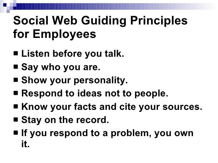 Social Web Guiding Principles for Employees   <ul><li>Listen before you talk.   </li></ul><ul><li>Say who you are.   </li>...