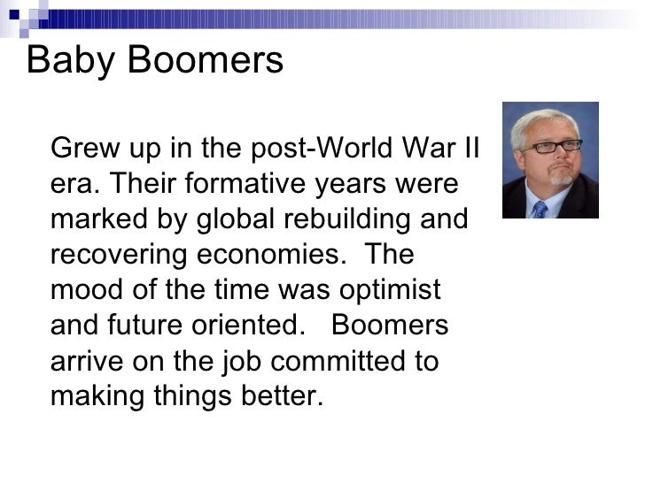 Baby Boomers Grew up in the post-World War II era. Their formative years were marked by global rebuilding and recovering e...