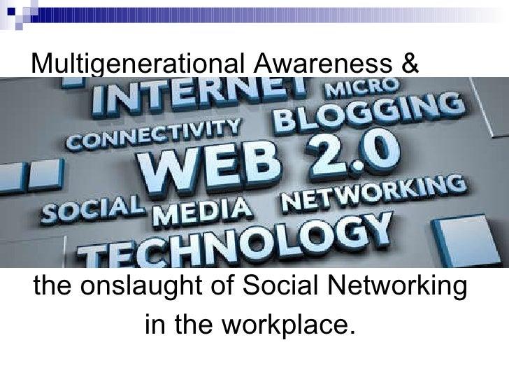 Multigenerational Awareness & <ul><li>the onslaught of Social Networking  </li></ul><ul><li>in the workplace.  </li></ul>