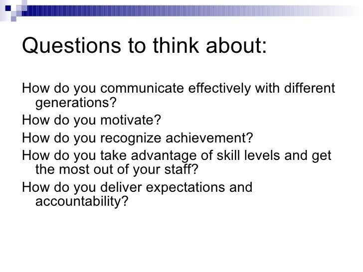 Questions to think about: <ul><li>How do you communicate effectively with different generations? </li></ul><ul><li>How do ...