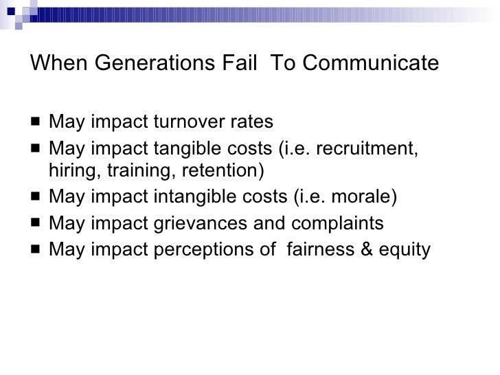 When Generations Fail  To Communicate <ul><li>May impact turnover rates </li></ul><ul><li>May impact tangible costs (i.e. ...