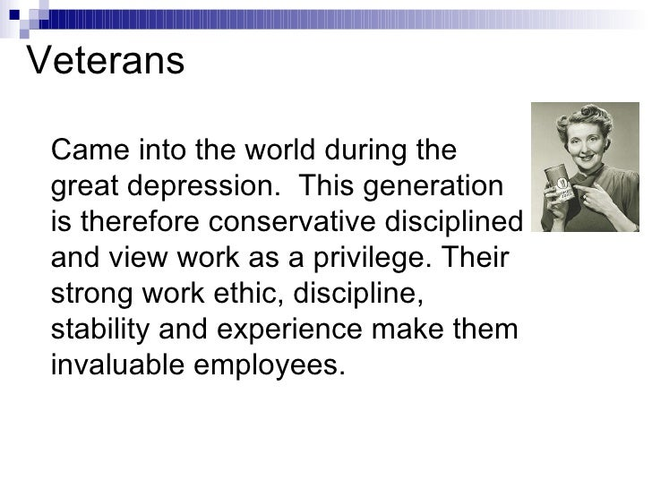 Came into the world during the great depression.  This generation is therefore conservative disciplined and view work as a...